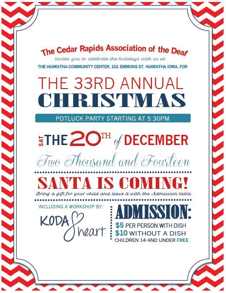 Image description: A flyer with a red and white zigzag background. In red, light-, and dark- blue, different types of bolded and cursive text the flyer reads: the Cedar Rapids Association of the Deaf invites you to celebrate the holidays with us at the Hiawatha Community Center, 101 Emmons Street, Hiawatha, Iowa for the 33rd annual Christmas potluck party starting at 5:30p Saturday the 20th of December 2014 Santa is coming! Bring a gift for your child and leave it with the admission table including workshop by: KODAheart. Admission $5 per person with dish, $10 without a dish, children 14 and under free