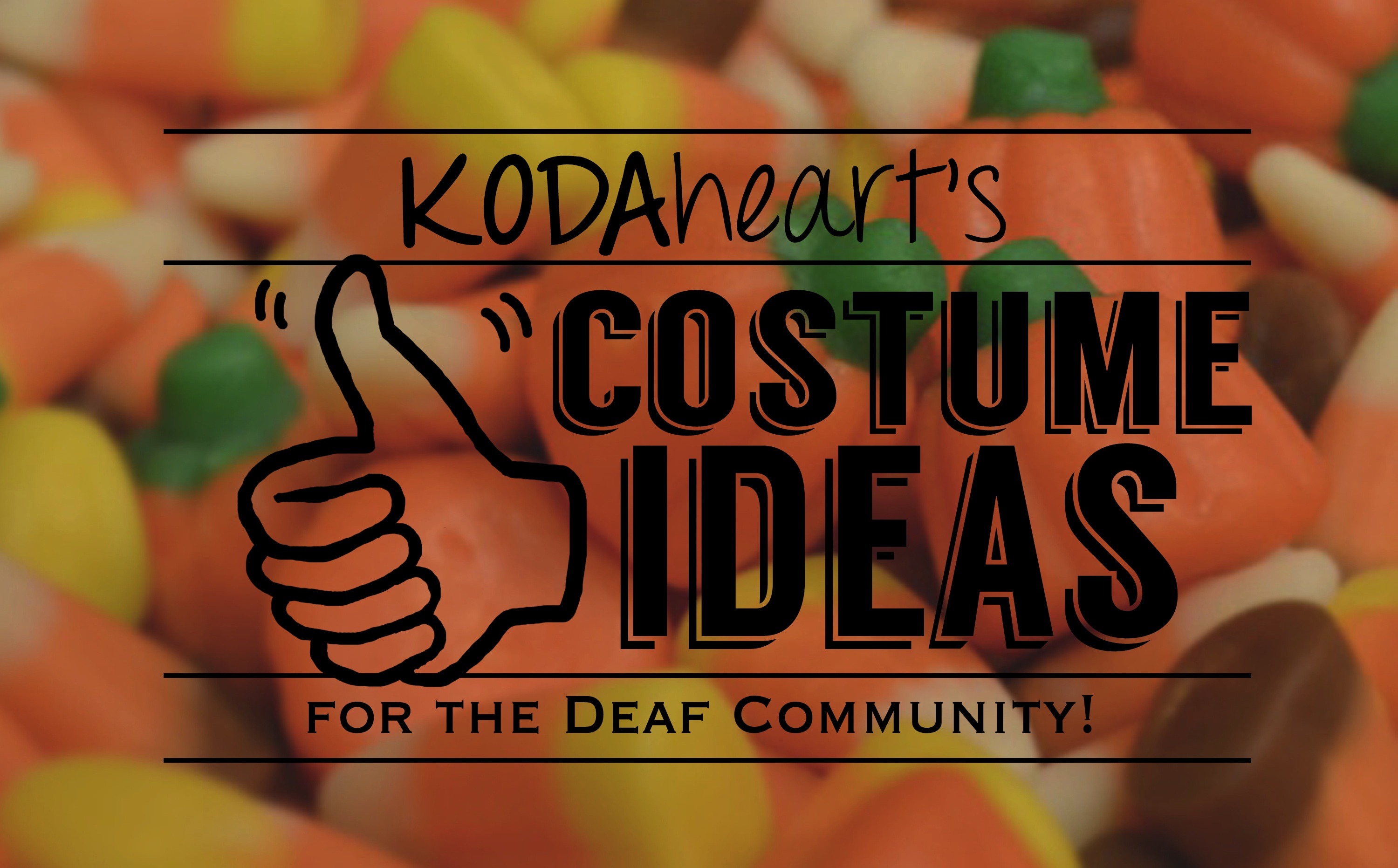 "[Image Description: A thumb, outlined in black, signs ""10"" with accompanying text that reads: ""KODAheart's [10] Costume Ideas For the Deaf Community!"" In the background, a close-up photograph of candy corn and pumpkins, bright orange, yellow, white, green, and brown candies in the shape of corn and pumpkins.]"