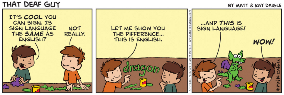 [Image description: Three panel comic with two children, in the first panel one child is asking the other if sign language is the same as English. In the second panel the child uses clay to spell d-r-a-g-o-n, indicating that it is a representation of English. In the third and last panel the child uses the clay to create a dragon explaining that is what sign language is. ]