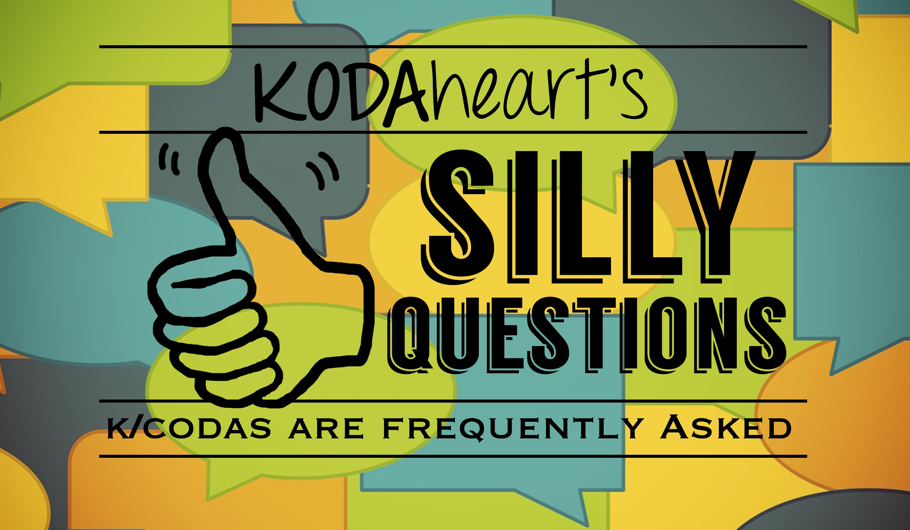 "[Image Description: In the image a thumb, outlined in black, signs ""10"" with accompanying text that reads: ""KODAheart's [10] Silly Questions K/Codas are Frequently Asked"". In the background are layered yellow, orange, green, blue and teal speech bubbles.]"