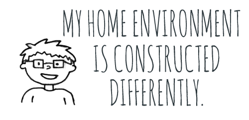 "[Image description: A black and white line drawing of a child with glasses. Black text to the right reads ""My household environment is constructed differently.""]"