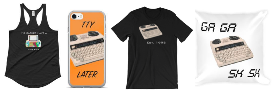 """[Image description: racerback black tank top with a colorful sidekick in the middle. Text on the tank reads """"I'd rather have a sidekick."""" Next is an orange i=phone cover with a TTY in the middle. The text reads """"TTY later"""". To the right is a black t-shirt with a TTY in the middle, the text at the bottom reads """"est 1995"""". Last is a white pillow with a TTY in the middle with the words """"GA GA"""" at the top and """"SK SK"""" at the bottom.]"""