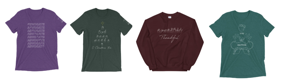 [Image description: A row of four shirts. A purple t-shirt with the word advocate repeated on the front. A dark green t-shirt with the phrase 'O Christmas Tree' fingerspelled and arranged in the shape of a tree. A maroon sweatshirt with the word thankful fingerspelled with the english word underneath it. And finally a light green t-shirt with the english phrase you matter inside of a depiction of the sign for important.]